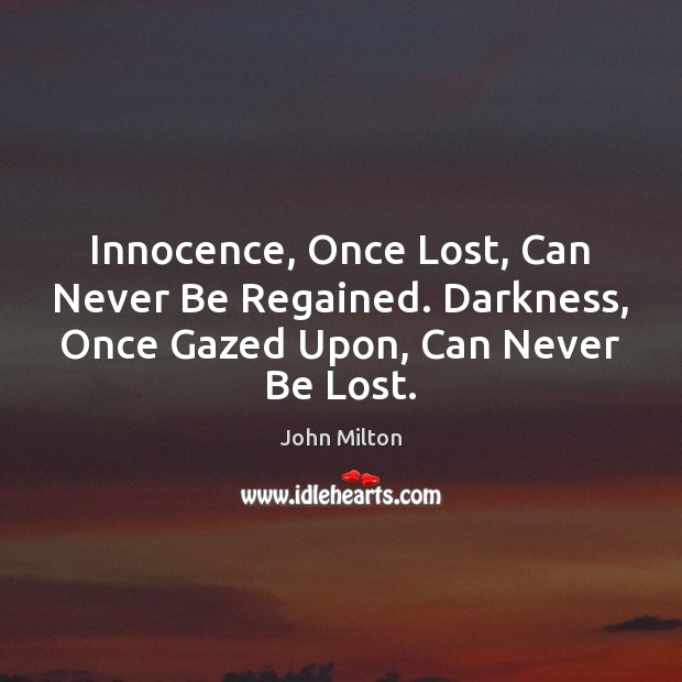 Innocence, Once Lost, Can Never Be Regained. Darkness, Once Gazed Upon, Can Never Be Lost. John Milton Picture Quote