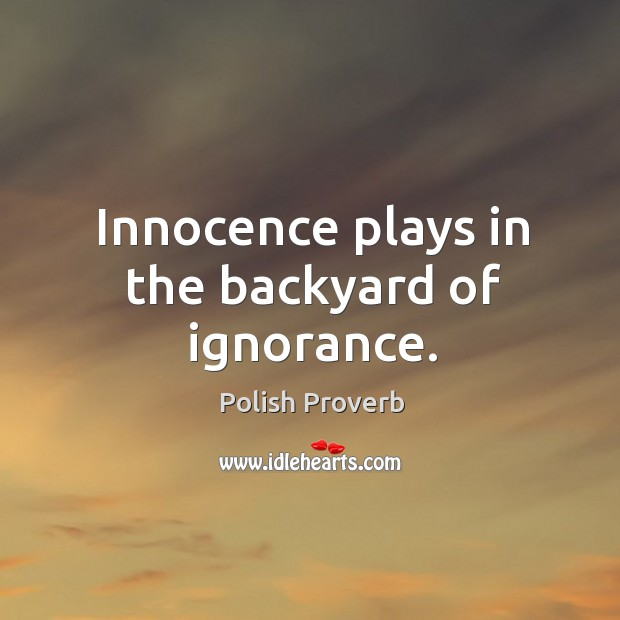 Innocence plays in the backyard of ignorance. Polish Proverbs Image