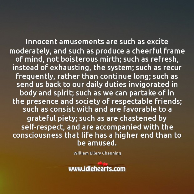 Innocent amusements are such as excite moderately, and such as produce a William Ellery Channing Picture Quote