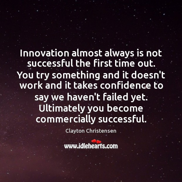 Innovation almost always is not successful the first time out. You try Clayton Christensen Picture Quote