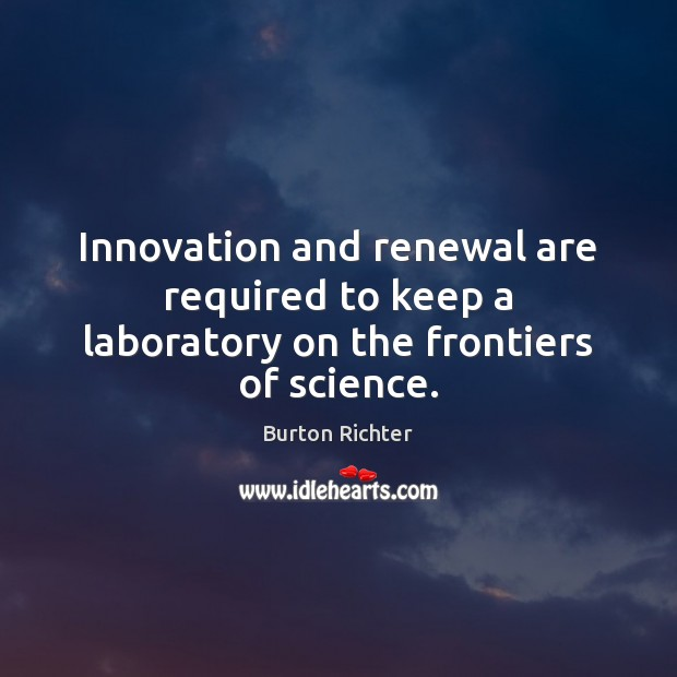 Innovation and renewal are required to keep a laboratory on the frontiers of science. Burton Richter Picture Quote