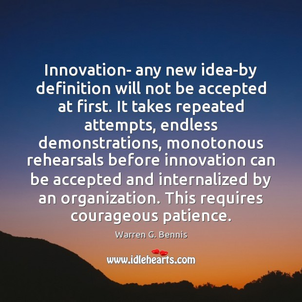 Innovation- any new idea-by definition will not be accepted at first. It Warren G. Bennis Picture Quote
