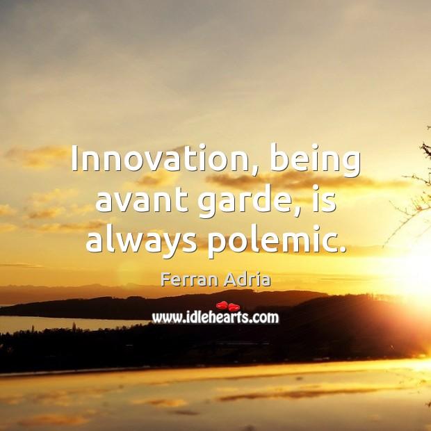 Image, Innovation, being avant garde, is always polemic.