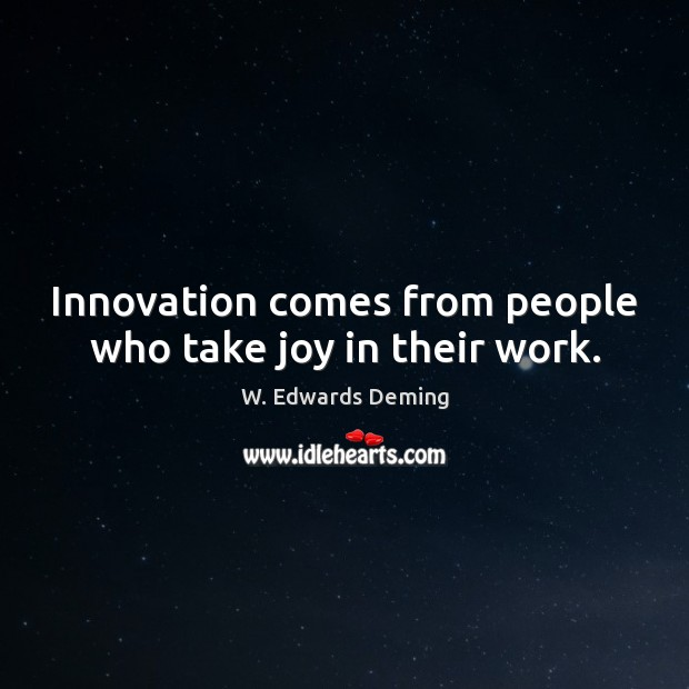 Innovation comes from people who take joy in their work. W. Edwards Deming Picture Quote