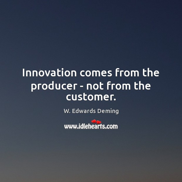 Innovation comes from the producer – not from the customer. W. Edwards Deming Picture Quote