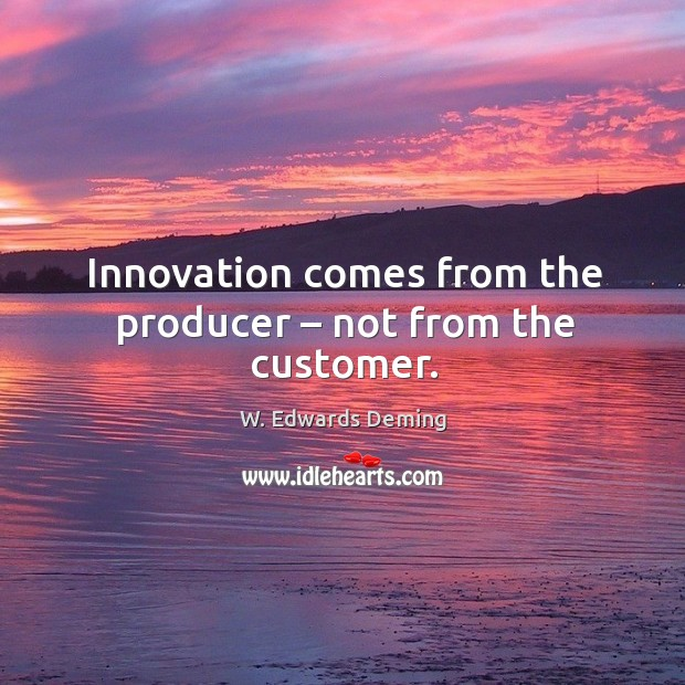 Image, Innovation comes from the producer – not from the customer.
