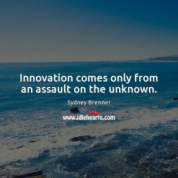 Innovation comes only from an assault on the unknown. Sydney Brenner Picture Quote