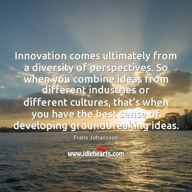 Image, Innovation comes ultimately from a diversity of perspectives. So when you combine