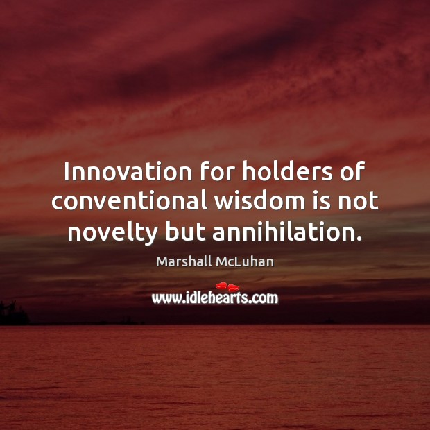 Innovation for holders of conventional wisdom is not novelty but annihilation. Marshall McLuhan Picture Quote