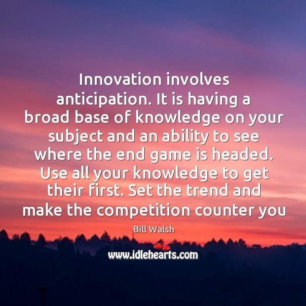 Innovation involves anticipation. It is having a broad base of knowledge on Image