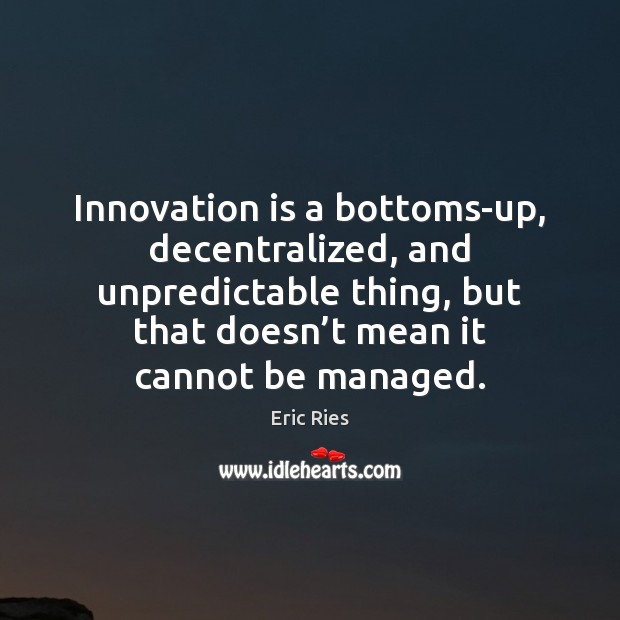 Innovation is a bottoms-up, decentralized, and unpredictable thing, but that doesn't Eric Ries Picture Quote