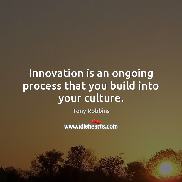 Innovation is an ongoing process that you build into your culture. Innovation Quotes Image