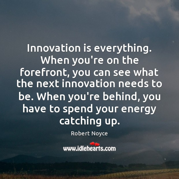 Innovation is everything. When you're on the forefront, you can see what Innovation Quotes Image