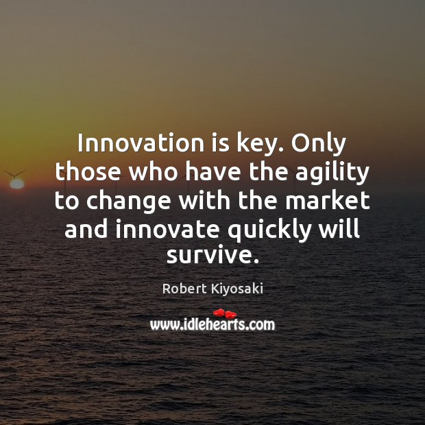 Innovation is key. Only those who have the agility to change with Robert Kiyosaki Picture Quote