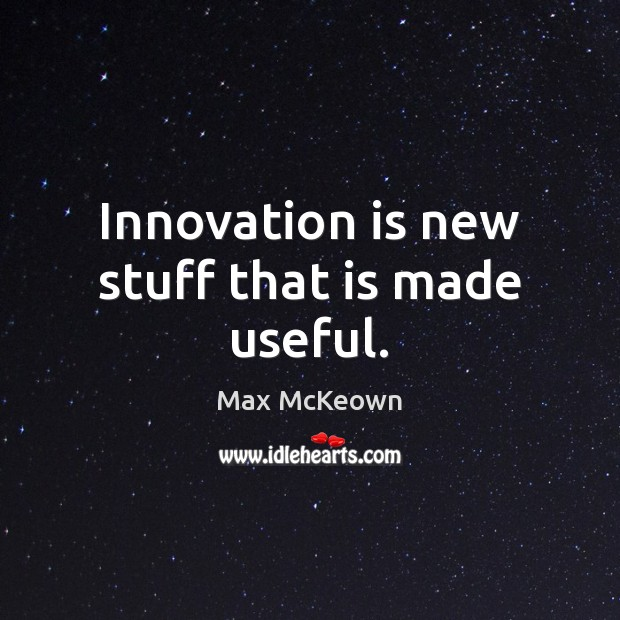 Innovation is new stuff that is made useful. Innovation Quotes Image