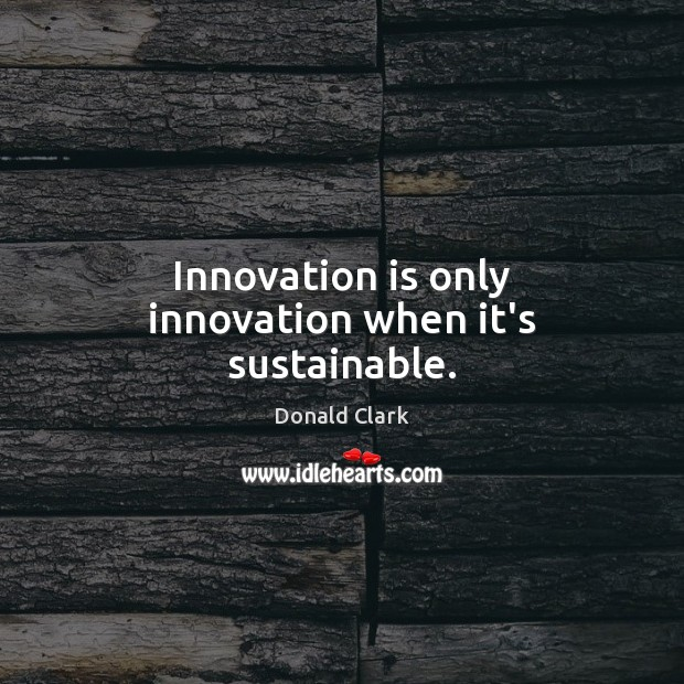 Innovation is only innovation when it's sustainable. Innovation Quotes Image