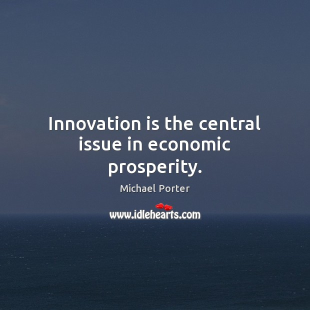Innovation is the central issue in economic prosperity. Michael Porter Picture Quote