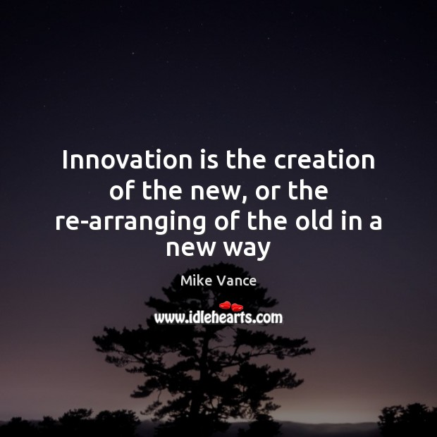 Innovation is the creation of the new, or the re-arranging of the old in a new way Innovation Quotes Image