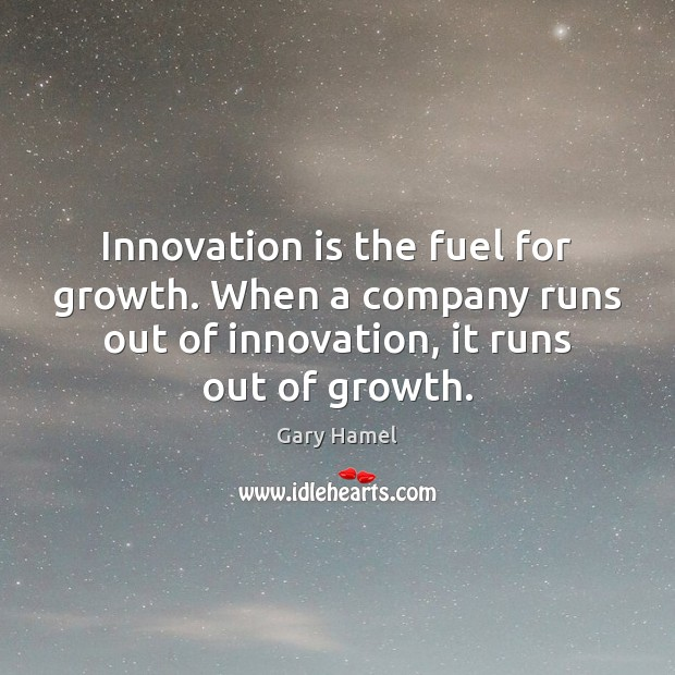 Innovation is the fuel for growth. When a company runs out of Innovation Quotes Image