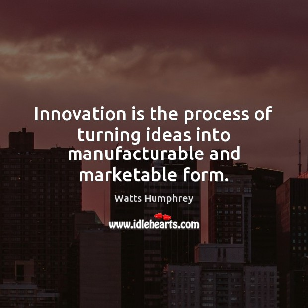 Innovation is the process of turning ideas into manufacturable and marketable form. Innovation Quotes Image