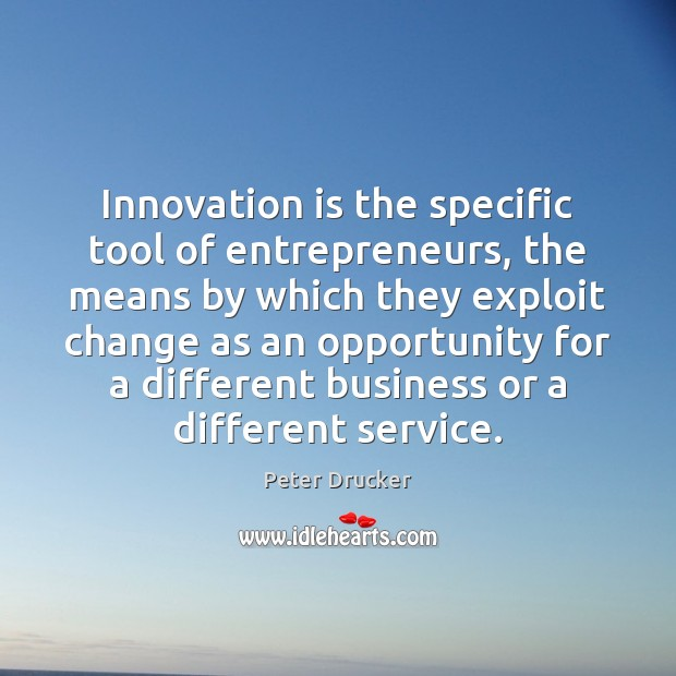 Innovation is the specific tool of entrepreneurs, the means by which they Innovation Quotes Image