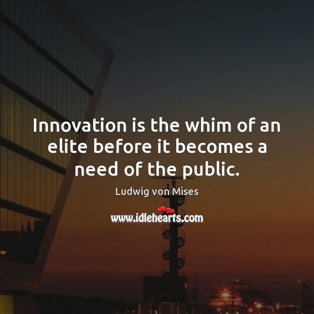 Innovation is the whim of an elite before it becomes a need of the public. Innovation Quotes Image