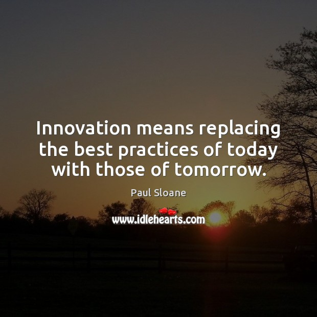 Image, Innovation means replacing the best practices of today with those of tomorrow.