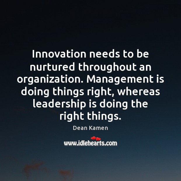 Innovation needs to be nurtured throughout an organization. Management is doing things Management Quotes Image