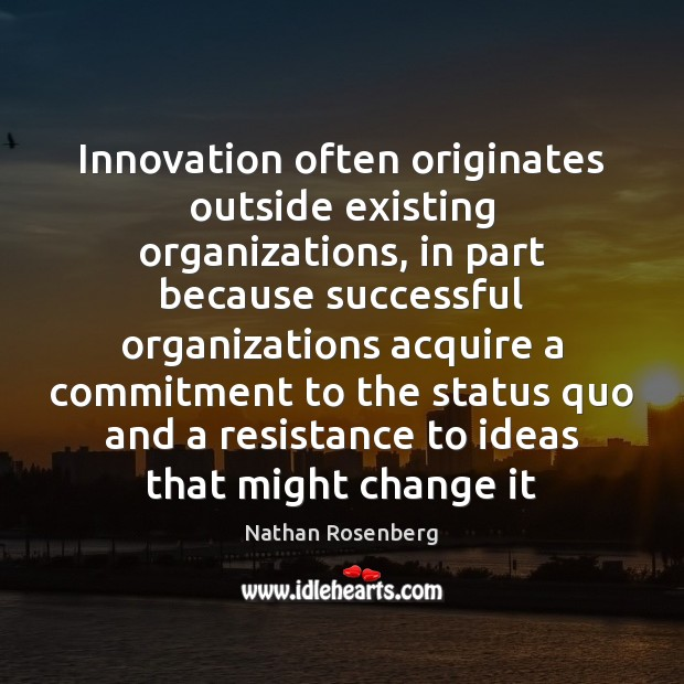 Innovation often originates outside existing organizations, in part because successful organizations acquire Nathan Rosenberg Picture Quote