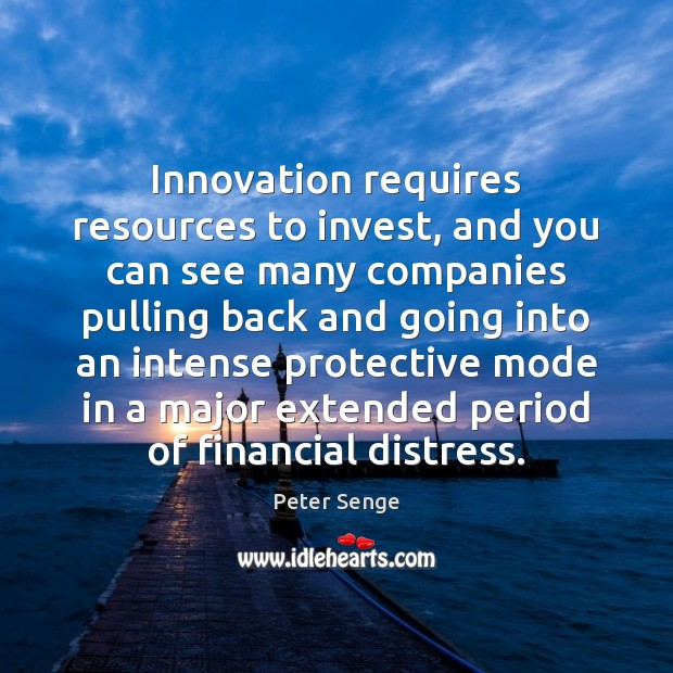 Innovation requires resources to invest, and you can see many companies pulling Peter Senge Picture Quote