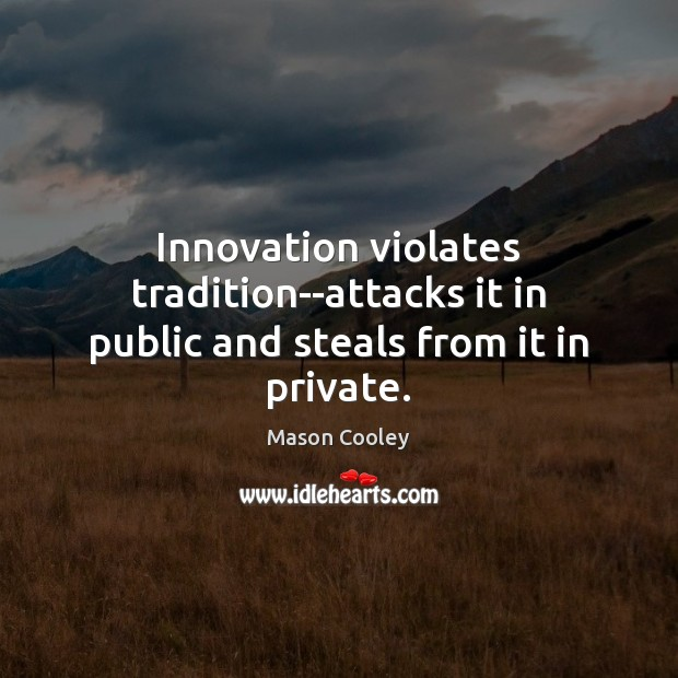 Innovation violates tradition–attacks it in public and steals from it in private. Image