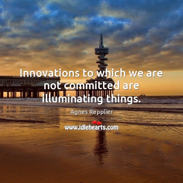 Innovations to which we are not committed are illuminating things. Agnes Repplier Picture Quote