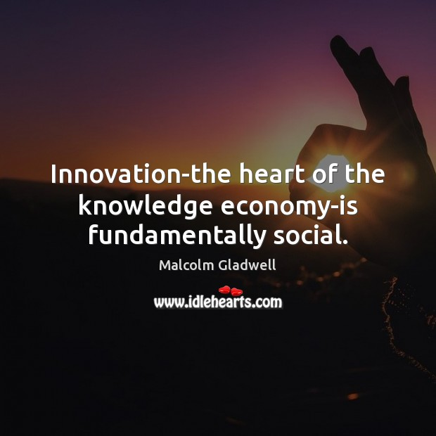 Image, Innovation-the heart of the knowledge economy-is fundamentally social.