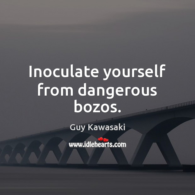 Inoculate yourself from dangerous bozos. Guy Kawasaki Picture Quote