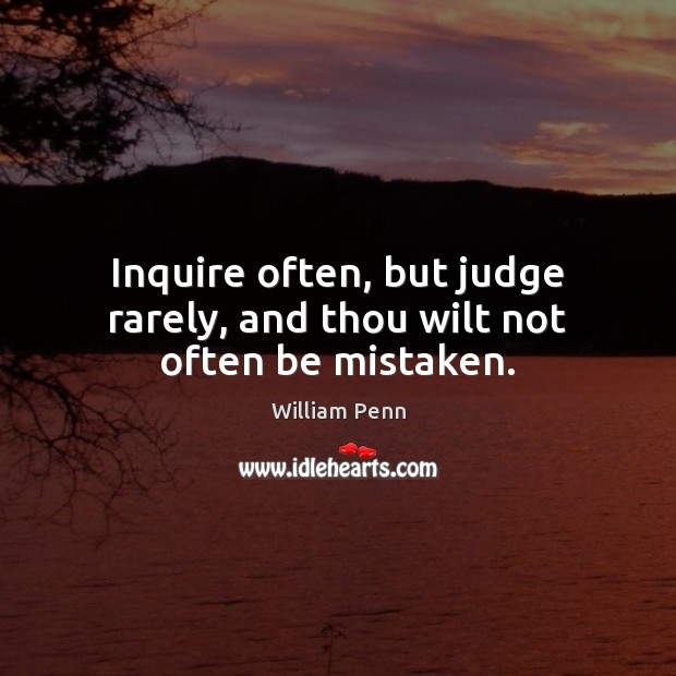 Inquire often, but judge rarely, and thou wilt not often be mistaken. William Penn Picture Quote