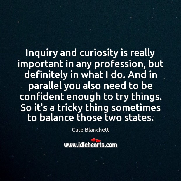 Inquiry and curiosity is really important in any profession, but definitely in Cate Blanchett Picture Quote