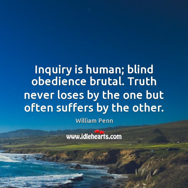 Image, Inquiry is human; blind obedience brutal. Truth never loses by the one