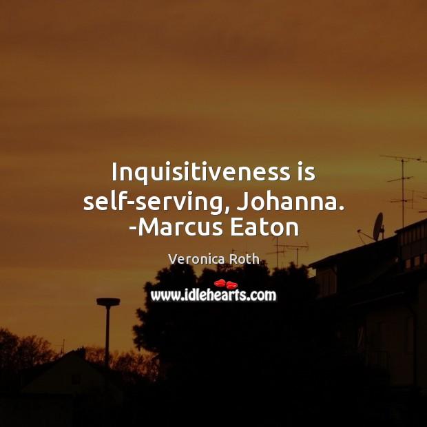 Inquisitiveness is self-serving, Johanna. -Marcus Eaton Image