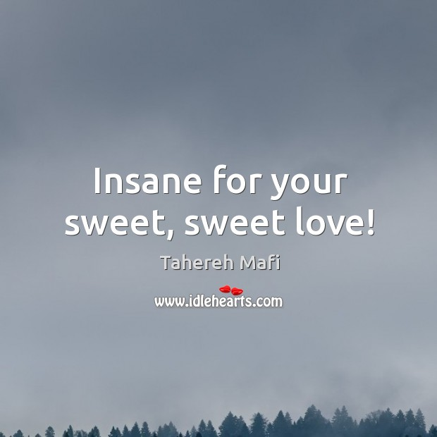 Insane for your sweet, sweet love! Image