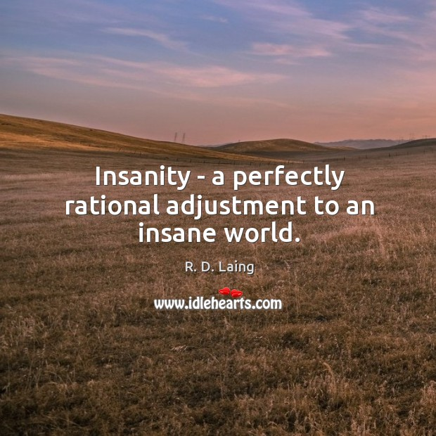 Insanity – a perfectly rational adjustment to an insane world. Image