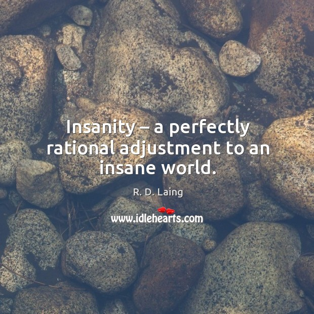 Image, Insanity – a perfectly rational adjustment to an insane world.
