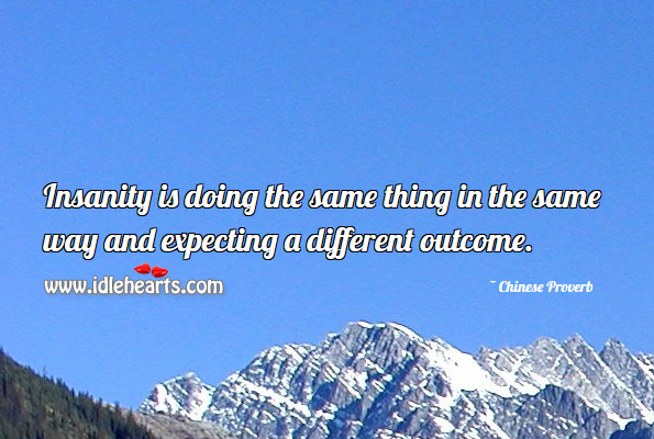 Insanity is doing the same thing in the same way and expecting a different outcome. Chinese Proverbs Image