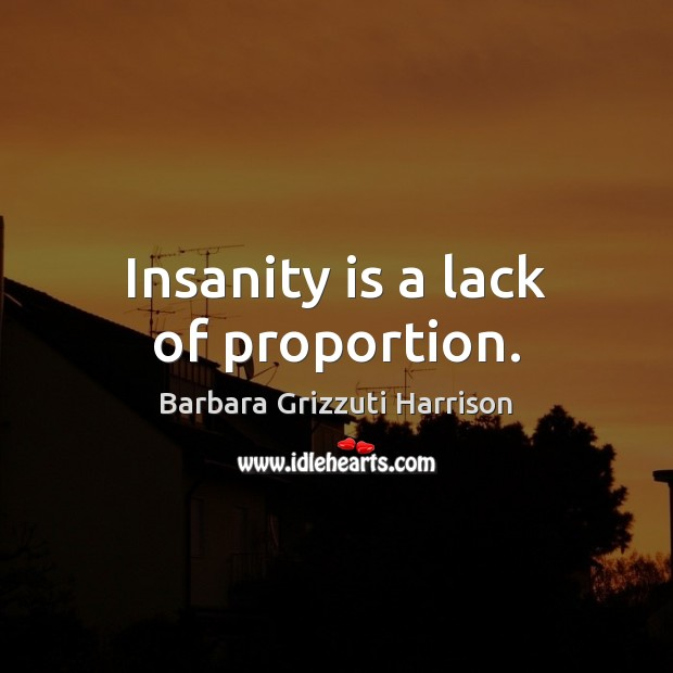 Insanity is a lack of proportion. Image