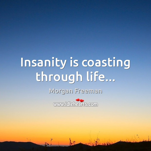Insanity is coasting through life… Morgan Freeman Picture Quote
