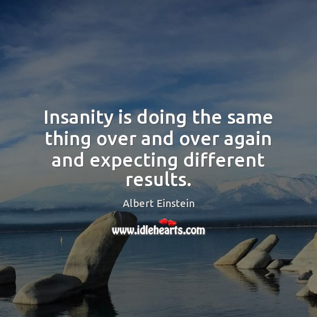 Image, Insanity is doing the same thing over and over again and expecting different results.