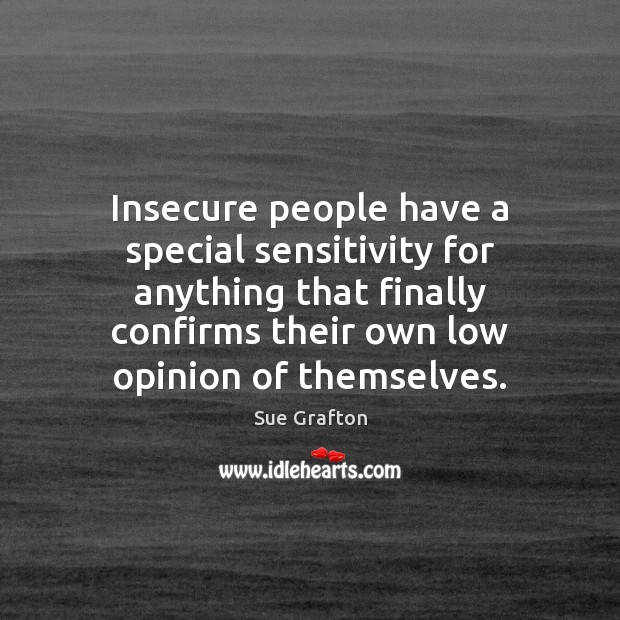 Insecure people have a special sensitivity for anything that finally confirms their Sue Grafton Picture Quote