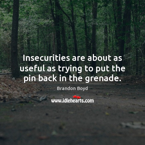 Insecurities are about as useful as trying to put the pin back in the grenade. Image