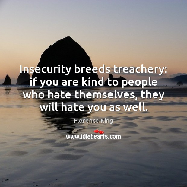 Insecurity breeds treachery: if you are kind to people who hate themselves, Florence King Picture Quote
