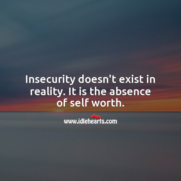 Insecurity doesn't exist in reality. It is the absence of self worth. Inspirational Life Quotes Image