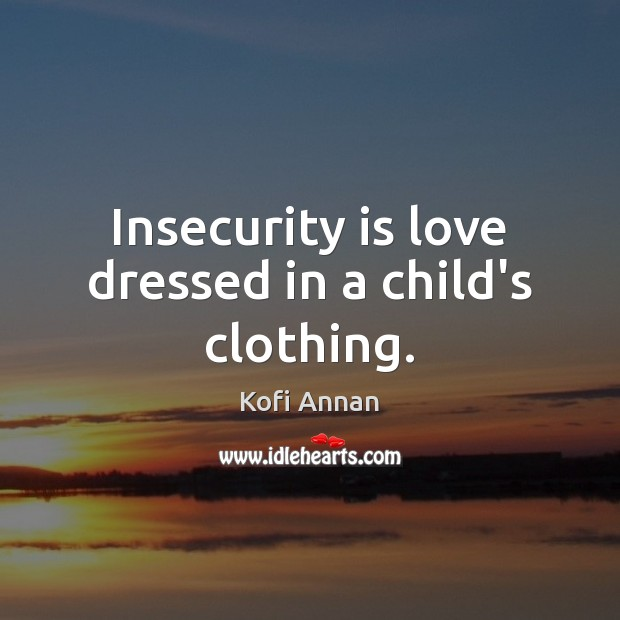 Insecurity is love dressed in a child's clothing. Kofi Annan Picture Quote